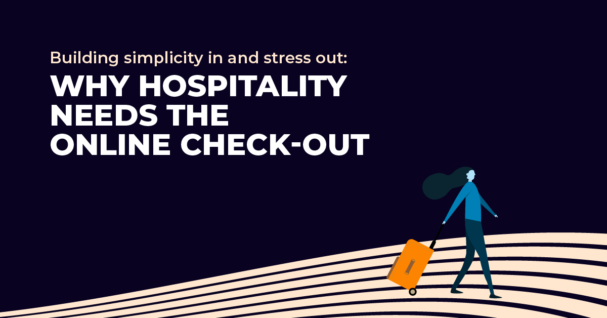 Building simplicity in and stress out: why hospitality needs the online check-out
